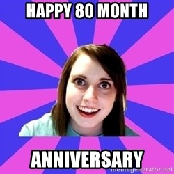 over attached girlfriend - HAPPY 80 MONTH ANNIVERSARY