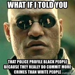 What if I told you / Matrix Morpheus - WHat if I told you that police profile black people because they really do commit more crimes than white people