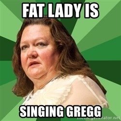 Dumb Whore Gina Rinehart - Fat lady is Singing Gregg