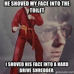 PTSD Karate Kyle - he shoved my face into the toilet i shoved his face into a hard drive shredder.
