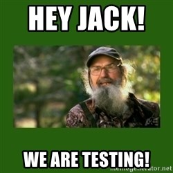 Si Robertson - Hey Jack!      We are testing!