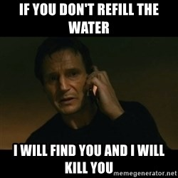 liam neeson taken - If you don't refill the water I will find you and i will kill you