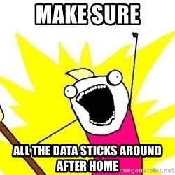 X ALL THE THINGS - make sure all the data sticks around after Home