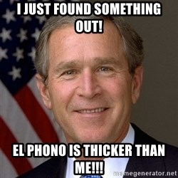 George Bush - I JUST FOUND SOMETHING OUT! EL PHONO IS THICKER THAN ME!!!