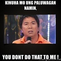 Willie Revillame me - Kinuha mo ung paluwagan namin, YOu dont do that to me !