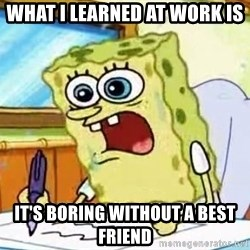 Spongebob What I Learned In Boating School Is - What I learned at work is it's boring without a best friend