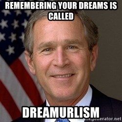 George Bush - Remembering your dreams is called  dreamurlism