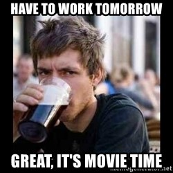 Bad student - Have to work tomorrow Great, it's movie time