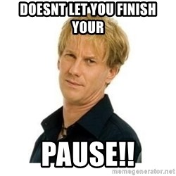 Stupid Opie - Doesnt let you finish your PAUSE!!