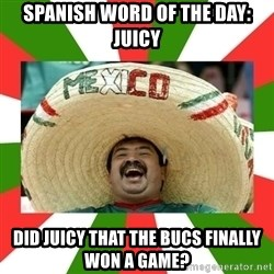 Sombrero Mexican - spanish word of the day: Juicy did juicy that the Bucs finally won a game?