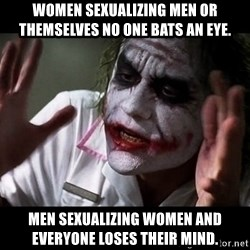 joker mind loss - Women Sexualizing men or themselves no one bats an eye. men sexualizing women and everyone loses their mind.