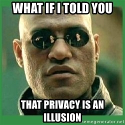 Matrix Morpheus - What if I told you That privacy is an illusion