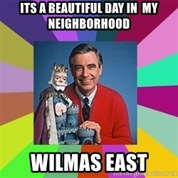 mr rogers  - its a beautiful day in  my neighborhood WILMAS EAST