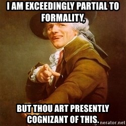 Joseph Ducreux - I am exceedingly partial to formality,  But thou art presently cognizant of this.