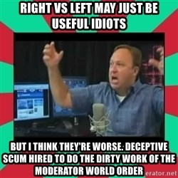 Alex Jones  - right vs left may just be useful idiots but I think they're worse. deceptive scum hired to do the dirty work of the moderator world order