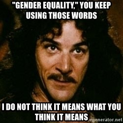 "You keep using that word, I don't think it means what you think it means - ""Gender Equality,"" You Keep Using Those Words I Do Not Think It Means What You Think It Means"