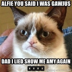 not funny cat - Alfie you said I was gawjus Dad I lied show me amy again 😂😂😂😂