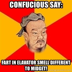 Wise Confucius - Confucious say: Fart in elavator smell different to midget!