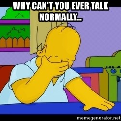Homer Facepalm - why can't you ever talk normally...