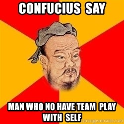Wise Confucius - Confucius  Say Man who no have team  play  with  self