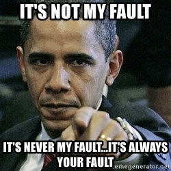 Pissed off Obama - it's not my fault it's never my fault...it's always your fault