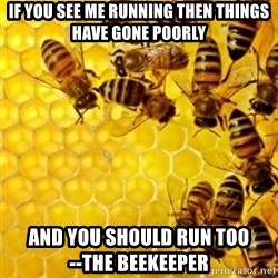 Honeybees - If you see me running then things have gone poorly and you should run too             --the beekeeper