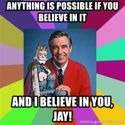 mr rogers  - anything is possible if you believe in it and i believe in you, jay!