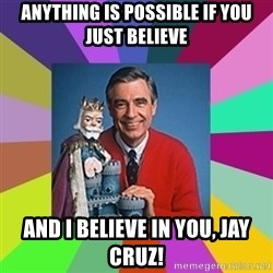 mr rogers  - anything is possible if you just believe and i believe in you, jay cruz!
