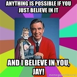 mr rogers  - anything is possible if you just believe in it and i believe in you, jay!