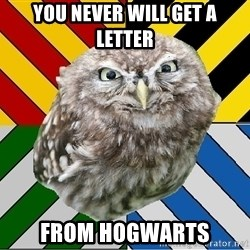 JEALOUS POTTEROMAN - you never will get a letter from hogwarts