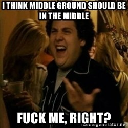 Fuck Me Right ? - i think middle ground should be in the middle fuck me, right?