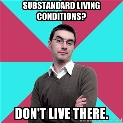 Privilege Denying Dude - substandard living conditions? don't live there.