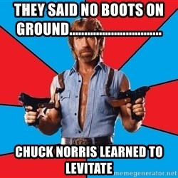 Chuck Norris  - They said no boots on ground............................... Chuck Norris learned to levitate