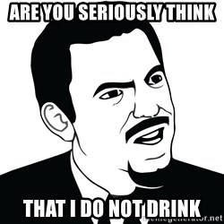 Are you serious face  - Are you seriously think that I do not drink