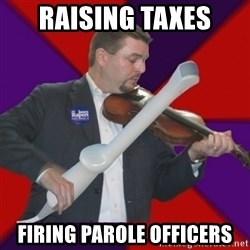 FiddlingRapert - raising taxes firing parole officers