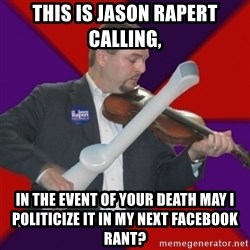 FiddlingRapert - this is jason rapert calling,  in the event of your death may i politicize it in my next facebook rant?
