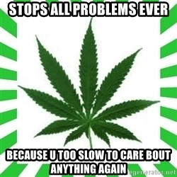 Weedy2 - stops all problems ever because u too slow to care bout anything again