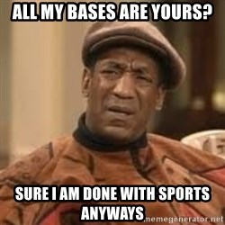 Confused Bill Cosby  - All my bases are yours? Sure I am done with sports anyways
