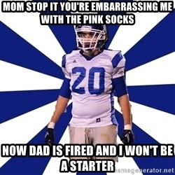 Highschool Football Kid - mom stop it you're embarrassing me with the pink socks now dad is fired and I won't be a starter