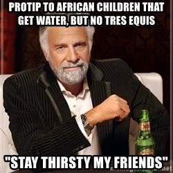"""The Most Interesting Man In The World - Protip to african children that get water, but no tres equis """"Stay thirsty my friends"""""""