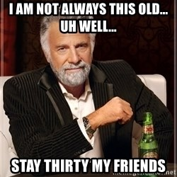 The Most Interesting Man In The World - I am not always this old... Uh well... Stay thirty my friends