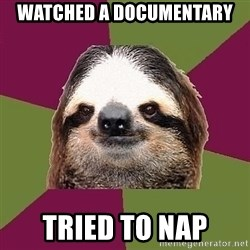 Just-Lazy-Sloth - Watched a documentary Tried to nap
