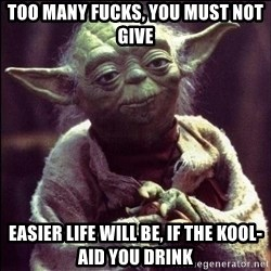Advice Yoda - too many fucks, you must not give easier life will be, if the kool-aid you drink