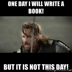 But it is not this Day ARAGORN - One day I will write a book! but it is not this day!