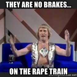 Jimmy Savile - they are no brakes... On the rape train