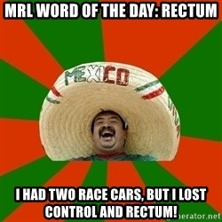 Successful Mexican - MRL WORD OF THE DAY: RECTUM I HAD TWO RACE CARS, BUT I LOST CONTROL AND RECTUM!