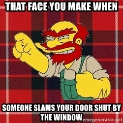 Angry Scotsman - That Face You make When Someone slams your door shut by the window