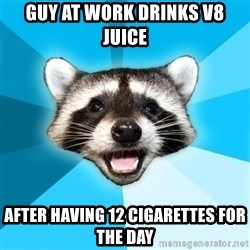 Lame Pun Coon - guy at work drinks V8 juice after having 12 cigarettes for the day