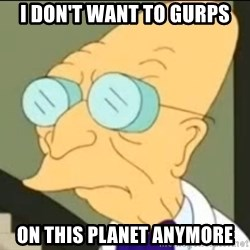 I Don't Want to Live in this Planet Anymore - I Don't Want to GURPS on This Planet Anymore
