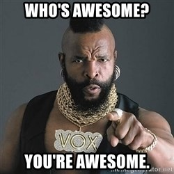Mr T - WHO'S AWESOME? YOU'RE AWESOME.